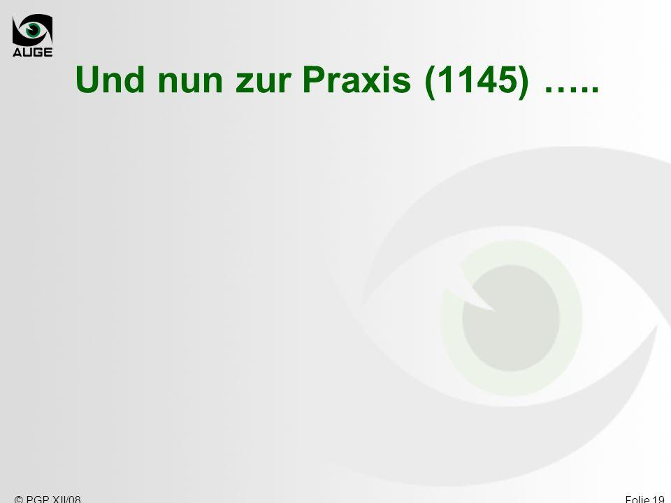 © PGP XII/08Folie 19 Und nun zur Praxis (1145) …..