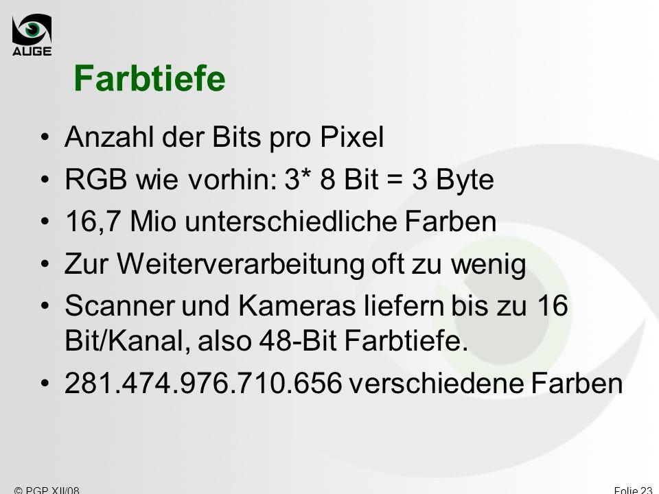 © PGP XII/08Folie 23 Farbtiefe Anzahl der Bits pro Pixel RGB wie vorhin: 3* 8 Bit = 3 Byte 16,7 Mio unterschiedliche Farben Zur Weiterverarbeitung oft zu wenig Scanner und Kameras liefern bis zu 16 Bit/Kanal, also 48-Bit Farbtiefe.