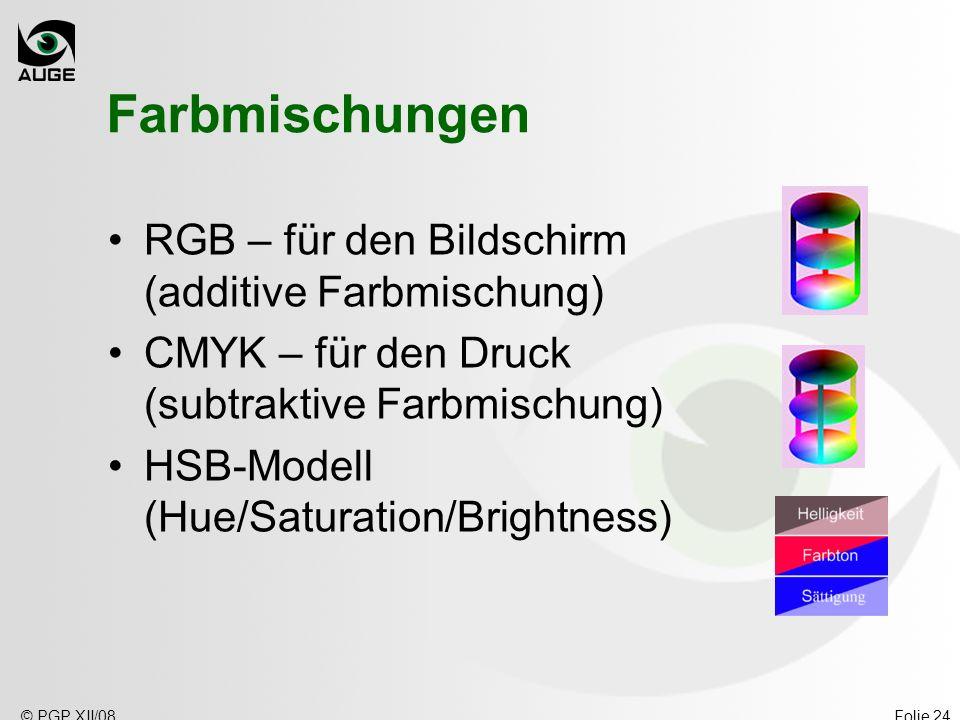 © PGP XII/08Folie 24 Farbmischungen RGB – für den Bildschirm (additive Farbmischung) CMYK – für den Druck (subtraktive Farbmischung) HSB-Modell (Hue/Saturation/Brightness)