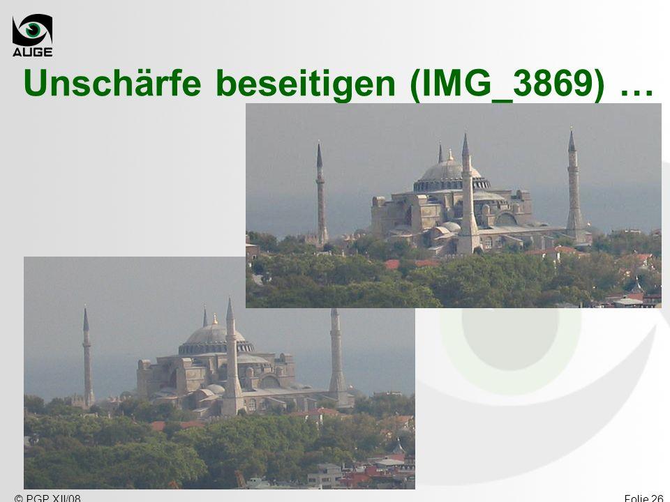 © PGP XII/08Folie 26 Unschärfe beseitigen (IMG_3869) …