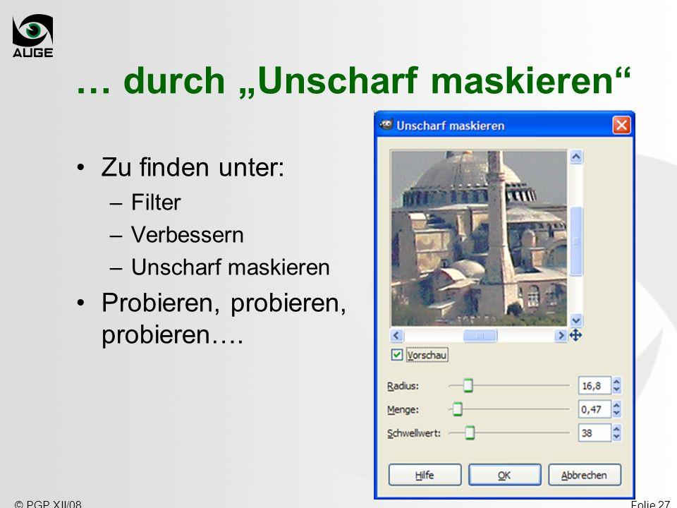 © PGP XII/08Folie 27 … durch Unscharf maskieren Zu finden unter: –Filter –Verbessern –Unscharf maskieren Probieren, probieren, probieren….