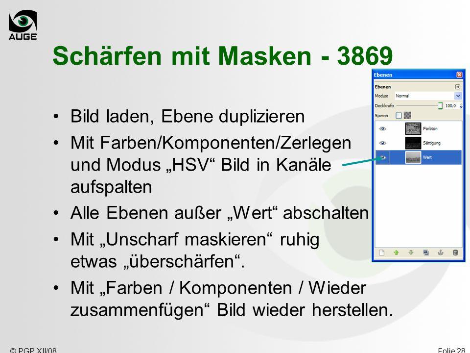 © PGP XII/08Folie 28 Schärfen mit Masken - 3869 Bild laden, Ebene duplizieren Mit Farben/Komponenten/Zerlegen und Modus HSV Bild in Kanäle aufspalten