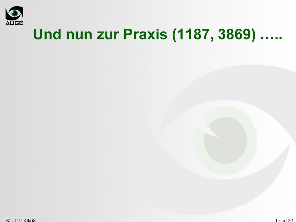 © PGP XII/08Folie 29 Und nun zur Praxis (1187, 3869) …..
