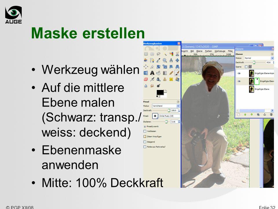 © PGP XII/08Folie 32 Maske erstellen Werkzeug wählen Auf die mittlere Ebene malen (Schwarz: transp./ weiss: deckend) Ebenenmaske anwenden Mitte: 100% Deckkraft