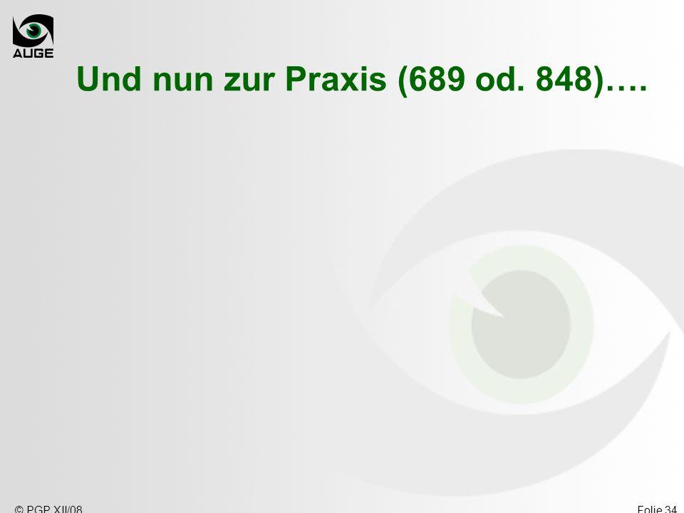 © PGP XII/08Folie 34 Und nun zur Praxis (689 od. 848)….