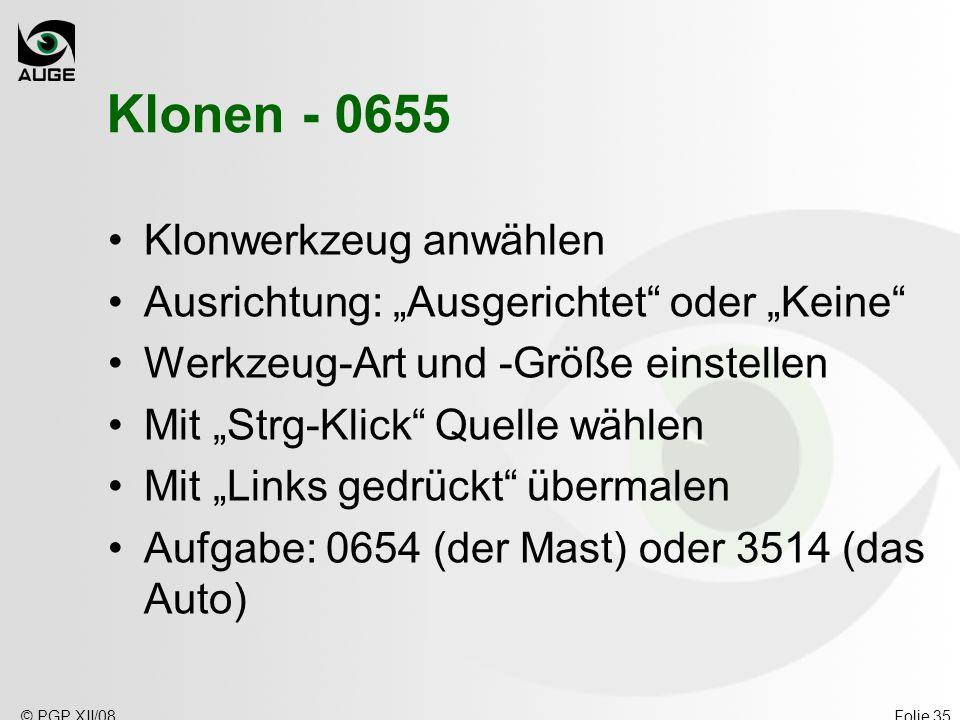 © PGP XII/08Folie 35 Klonen - 0655 Klonwerkzeug anwählen Ausrichtung: Ausgerichtet oder Keine Werkzeug-Art und -Größe einstellen Mit Strg-Klick Quelle