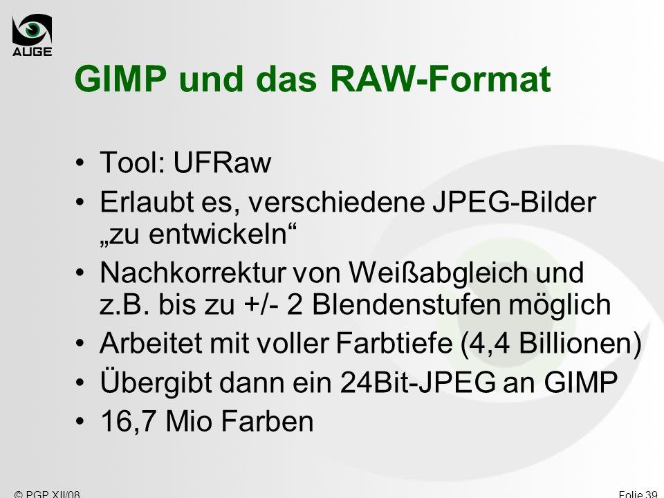 © PGP XII/08Folie 39 GIMP und das RAW-Format Tool: UFRaw Erlaubt es, verschiedene JPEG-Bilder zu entwickeln Nachkorrektur von Weißabgleich und z.B. bi
