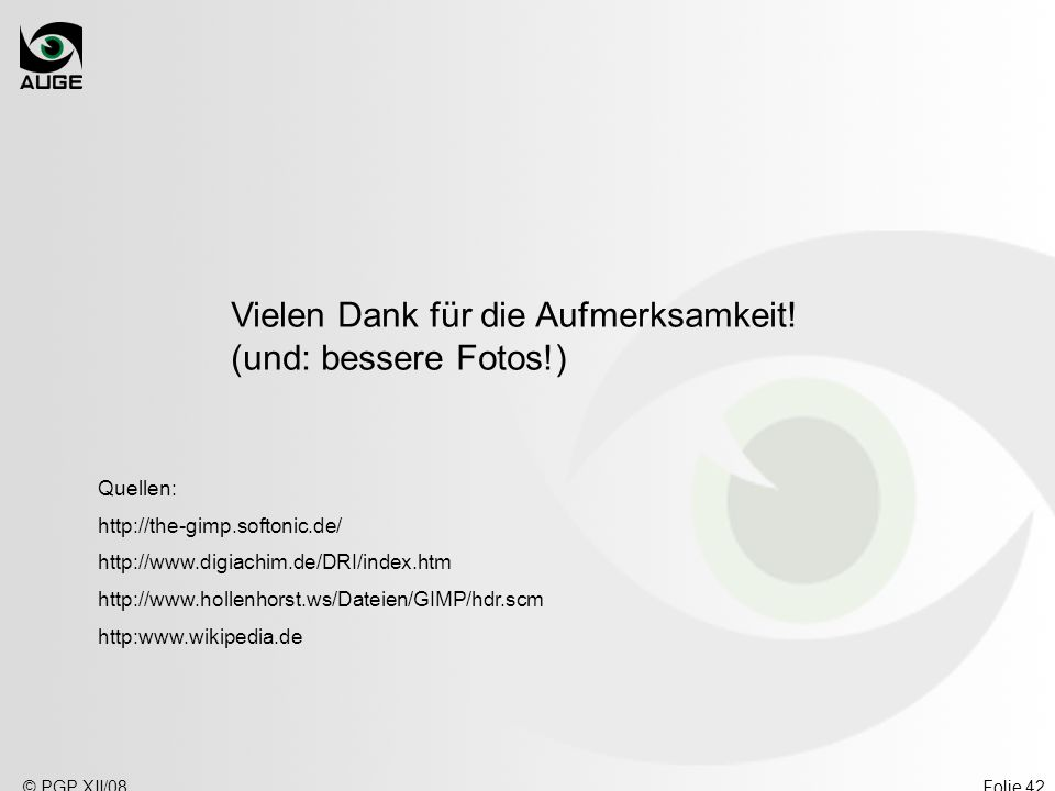 © PGP XII/08Folie 42 Vielen Dank für die Aufmerksamkeit! (und: bessere Fotos!) Quellen: http://the-gimp.softonic.de/ http://www.digiachim.de/DRI/index