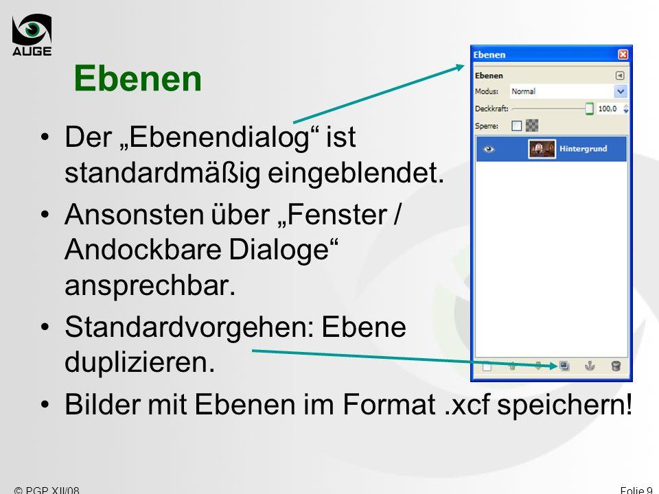 © PGP XII/08Folie 9 Ebenen Der Ebenendialog ist standardmäßig eingeblendet. Ansonsten über Fenster / Andockbare Dialoge ansprechbar. Standardvorgehen: