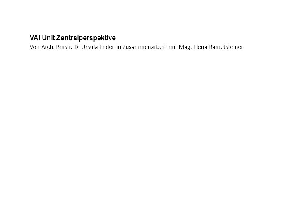 Von Arch. Bmstr. DI Ursula Ender in Zusammenarbeit mit Mag. Elena Rametsteiner VAI Unit Zentralperspektive