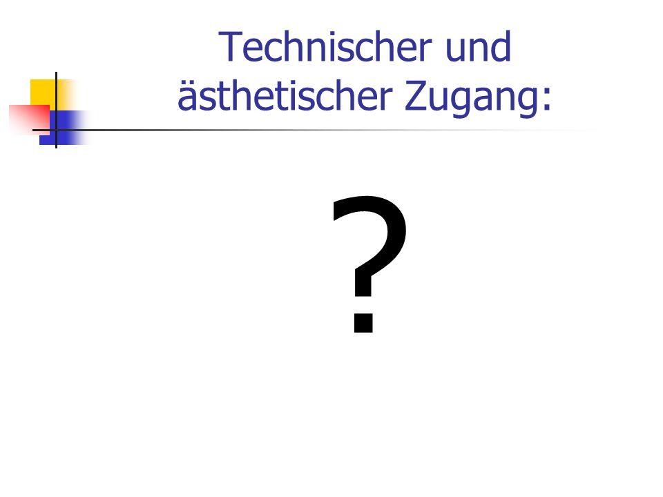 Technischer und ästhetischer Zugang: ?