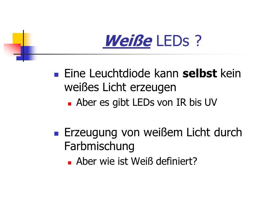 Weiße LEDs ? Eine Leuchtdiode kann selbst kein weißes Licht erzeugen Aber es gibt LEDs von IR bis UV Erzeugung von weißem Licht durch Farbmischung Abe