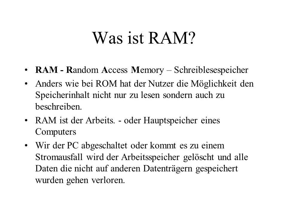 Was ist RAM? RAM - Random Access Memory – Schreiblesespeicher Anders wie bei ROM hat der Nutzer die Möglichkeit den Speicherinhalt nicht nur zu lesen