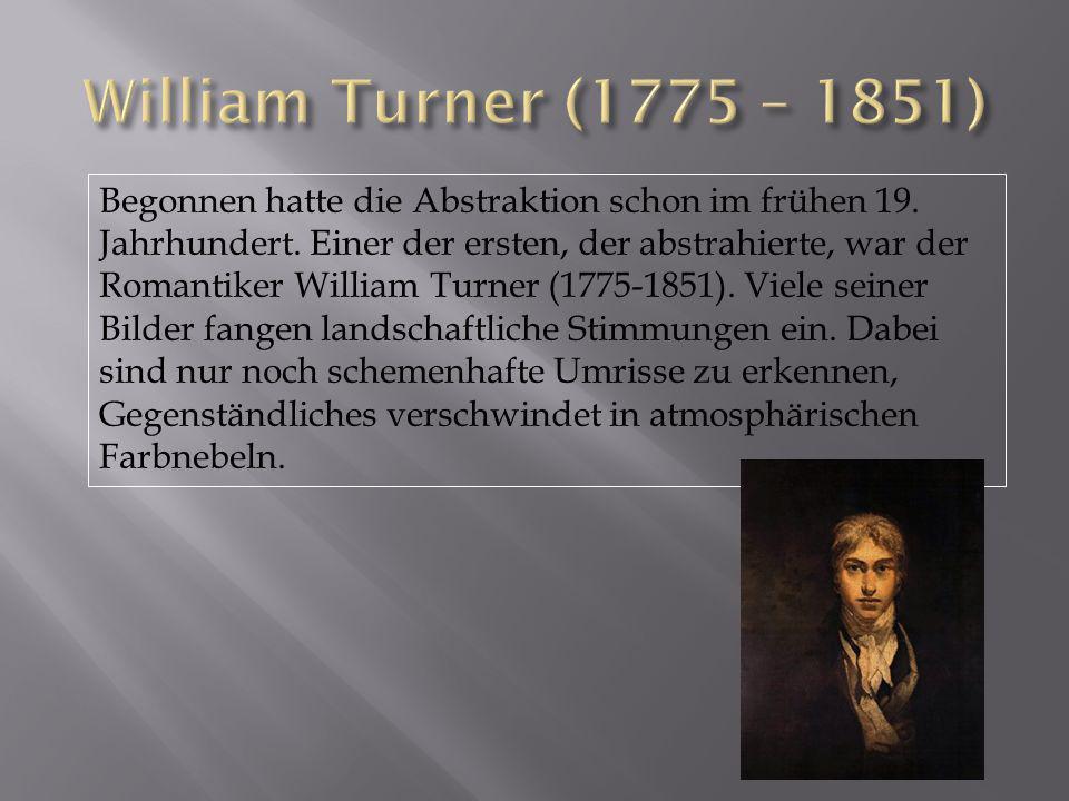 Begonnen hatte die Abstraktion schon im frühen 19. Jahrhundert. Einer der ersten, der abstrahierte, war der Romantiker William Turner (1775-1851). Vie