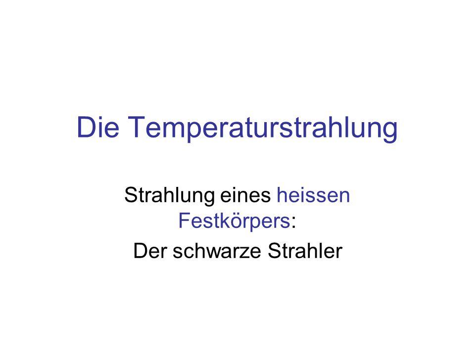 Die Temperaturstrahlung Strahlung eines heissen Festkörpers: Der schwarze Strahler