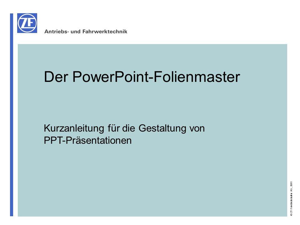 VVK-U 2 © ZF Friedrichshafen AG, 2011 Kurzanleitung für die Gestaltung von PPT-Präsentationen Die 10 Gebote für ZF-Präsentationsfolien (1) Um bei Veranstaltungen, Vorträgen, Konferenzen konzernweit einen optisch optimalen Auftritt zu gewährleisten, bitten wir Sie, bei der Gestaltung von Powerpoint-Vorträgen folgendes zu beachten: 1.