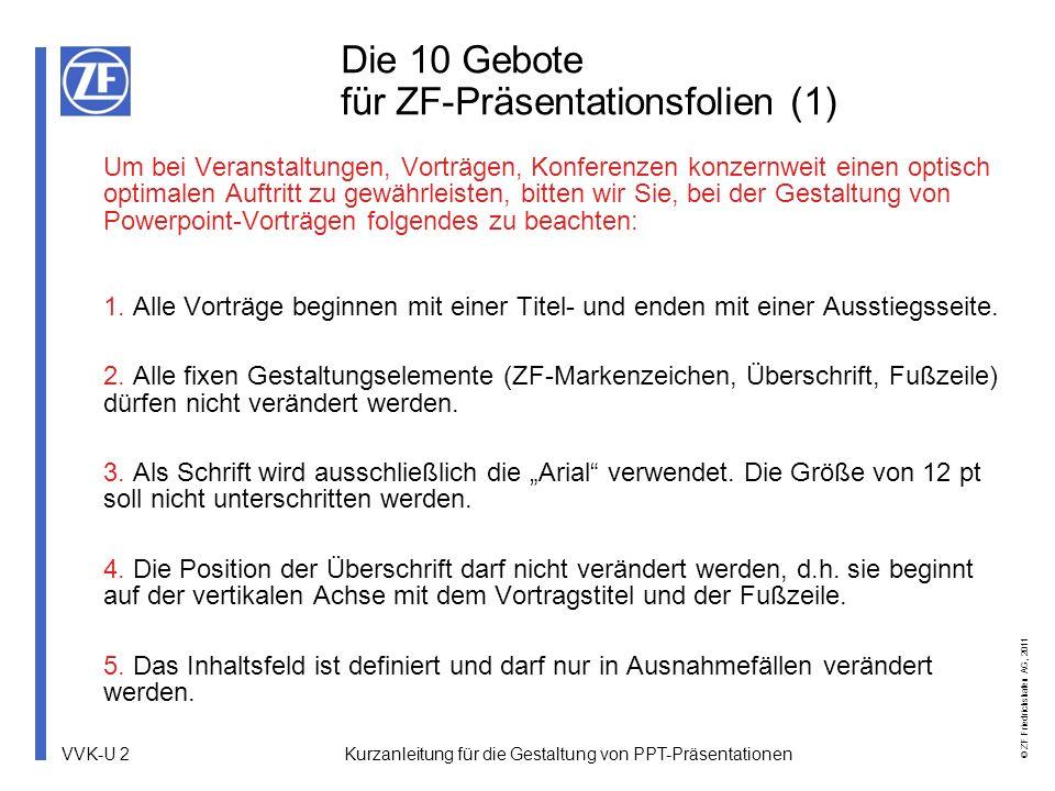 VVK-U 2 © ZF Friedrichshafen AG, 2011 Kurzanleitung für die Gestaltung von PPT-Präsentationen Die 10 Gebote für ZF-Präsentationsfolien (1) Um bei Vera