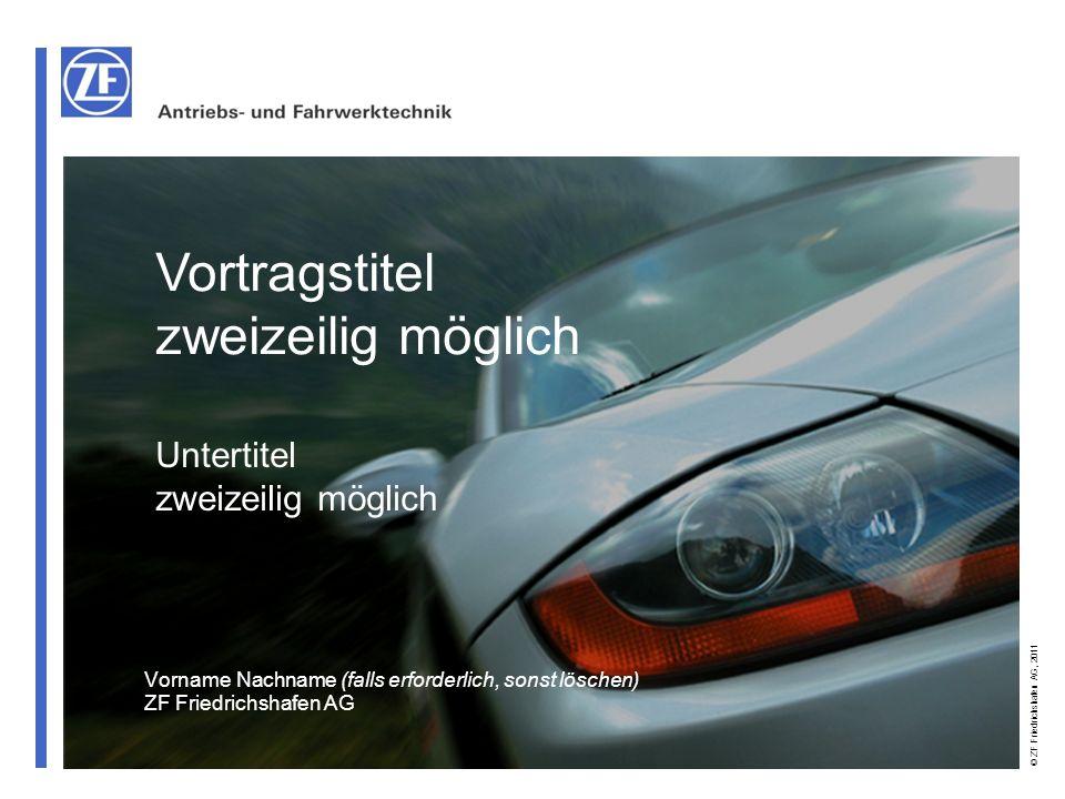 © ZF Friedrichshafen AG, 2011 Vortragstitel zweizeilig möglich Untertitel zweizeilig möglich Vorname Nachname (falls erforderlich, sonst löschen) ZF F