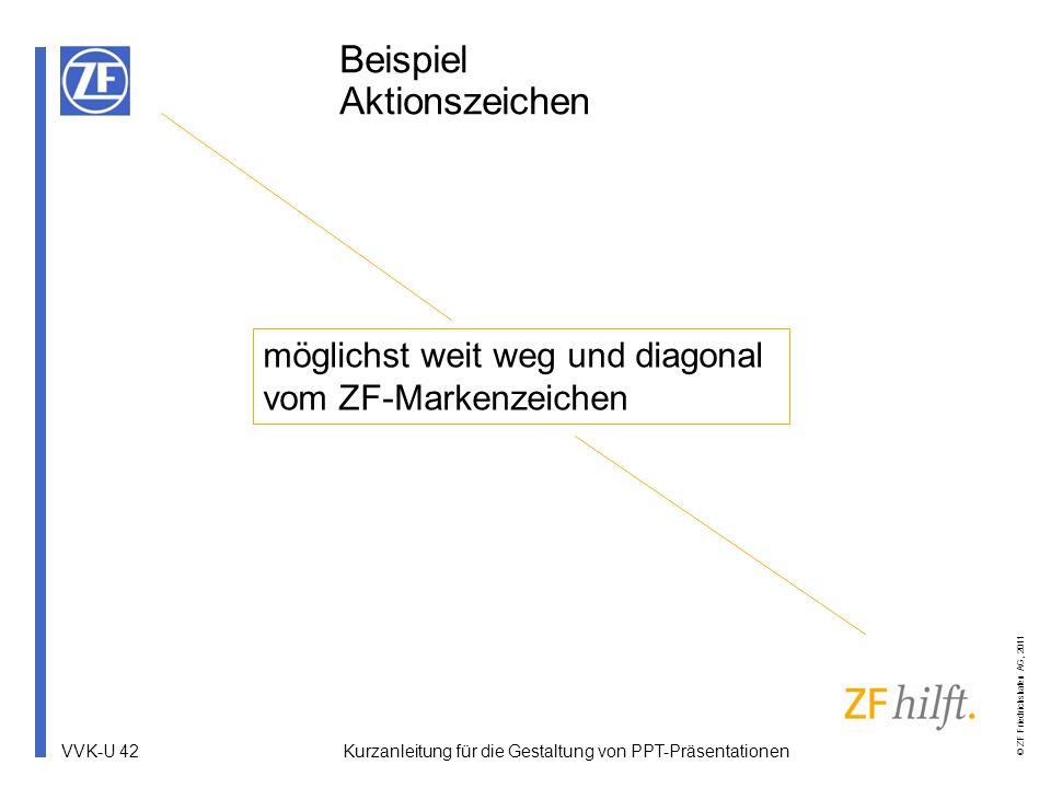 VVK-U 42 © ZF Friedrichshafen AG, 2011 Beispiel Aktionszeichen möglichst weit weg und diagonal vom ZF-Markenzeichen Kurzanleitung für die Gestaltung v