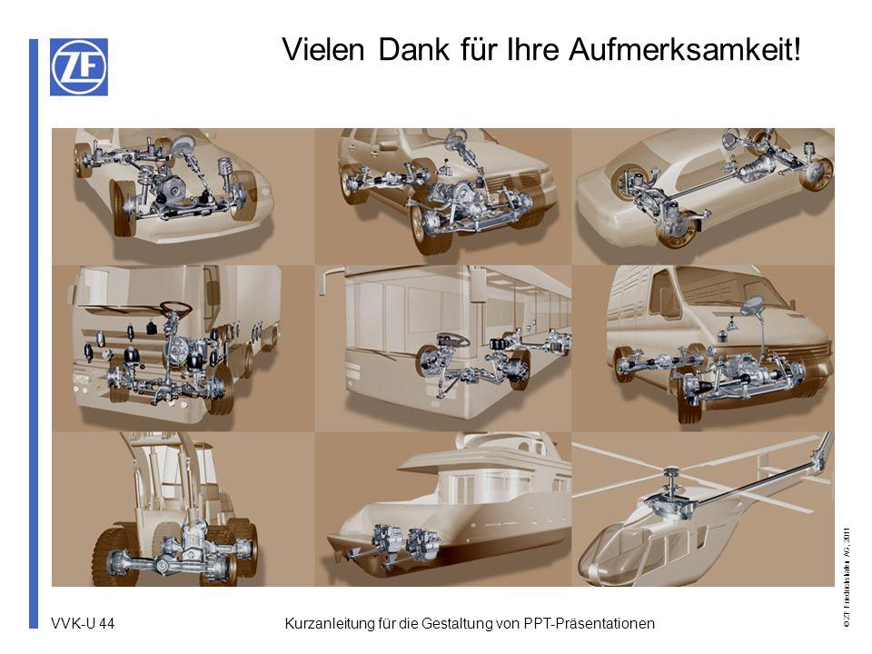 VVK-U 44 © ZF Friedrichshafen AG, 2011 Kurzanleitung für die Gestaltung von PPT-Präsentationen Vielen Dank für Ihre Aufmerksamkeit!