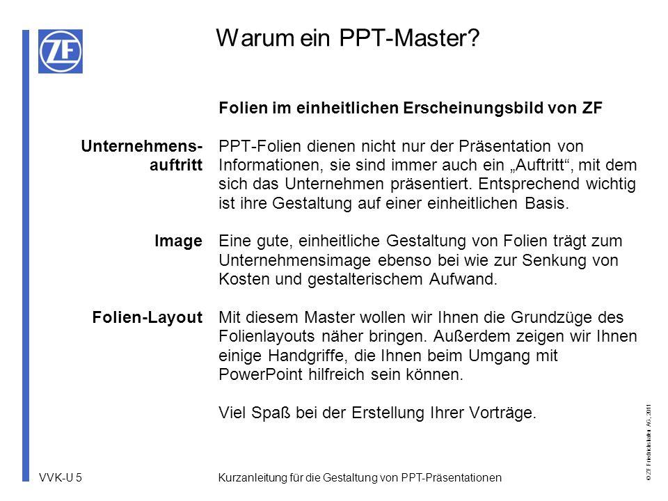 VVK-U 16 © ZF Friedrichshafen AG, 2011 Kurzanleitung für die Gestaltung von PPT-Präsentationen Anpassen der Fußzeile Wechseln Sie in den Folienmaster und ändern dort in der Fußzeile die entsprechenden Angaben (Abteilungskürzel, Vortragstitel, Datum).