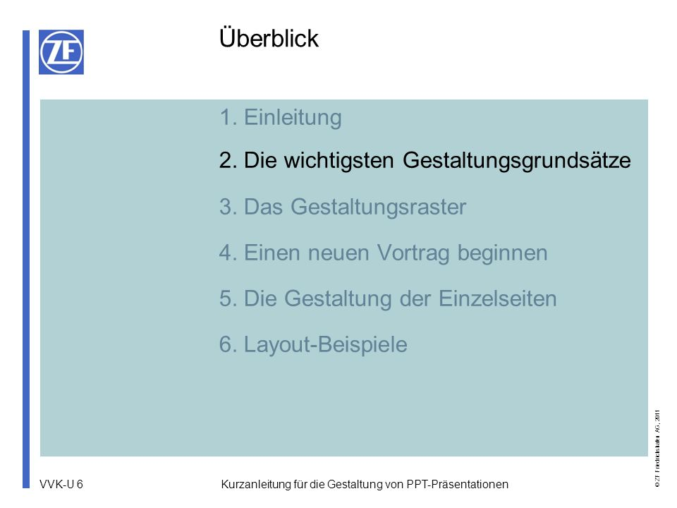 VVK-U 17 © ZF Friedrichshafen AG, 2011 Kurzanleitung für die Gestaltung von PPT-Präsentationen Einen neuen Vortrag beginnen (2) Titel Claim Druckdarstellung in Grauwerten Druckdarstellung Reines Schwarzweiß ZF-Präsentationen beginnen jeweils mit einer Titelseite und enden mit einer Ausstiegsseite.