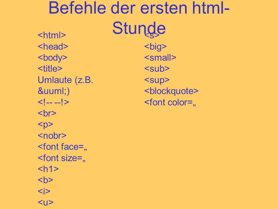 Befehle der ersten html- Stunde Umlaute (z.B. &uuml;) <font face= <font size= <font color=