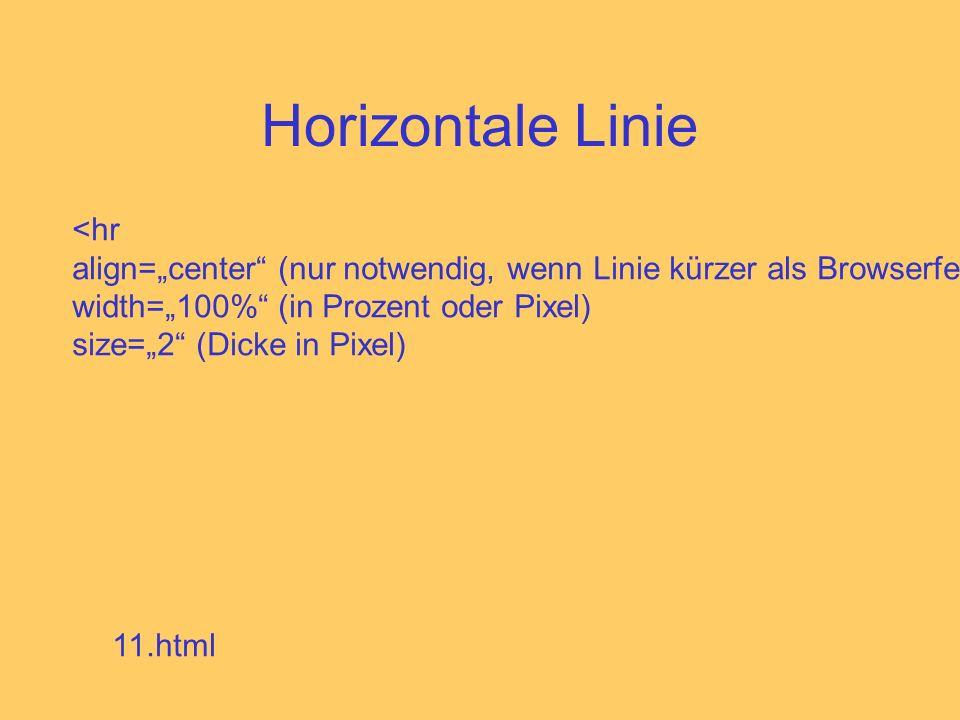 Horizontale Linie <hr align=center (nur notwendig, wenn Linie kürzer als Browserfenster) width=100% (in Prozent oder Pixel) size=2 (Dicke in Pixel) 11