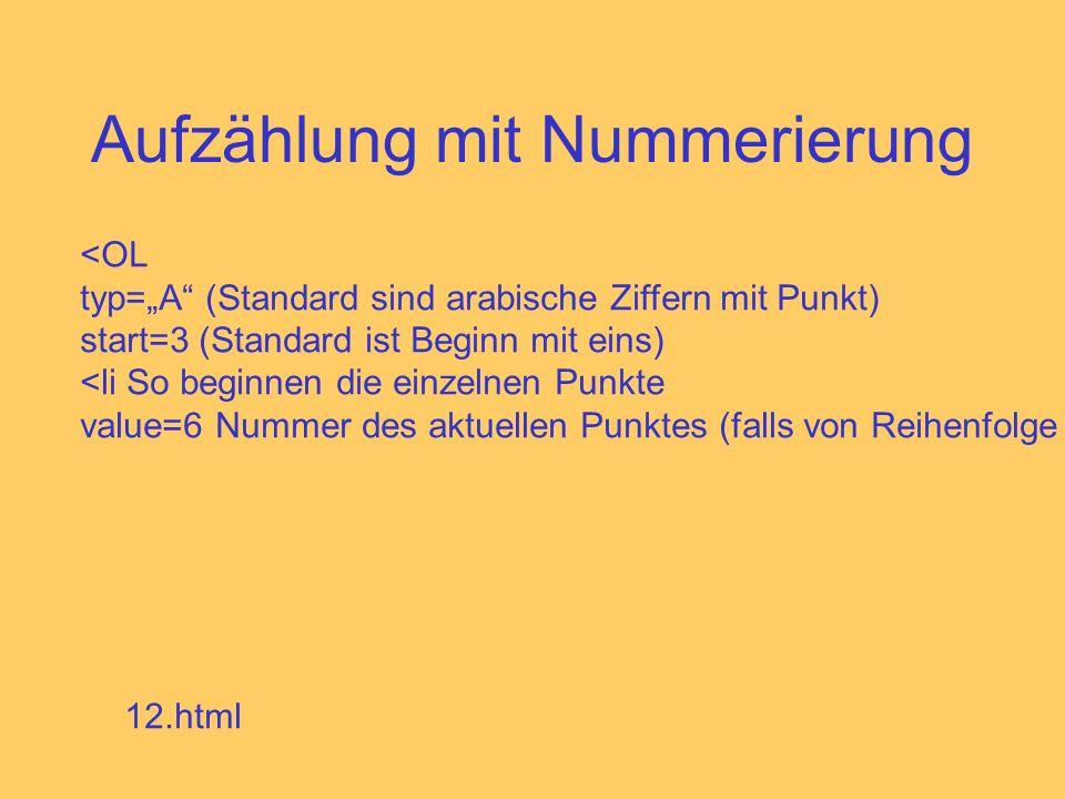 Aufzählung mit Nummerierung <OL typ=A (Standard sind arabische Ziffern mit Punkt) start=3 (Standard ist Beginn mit eins) <li So beginnen die einzelnen