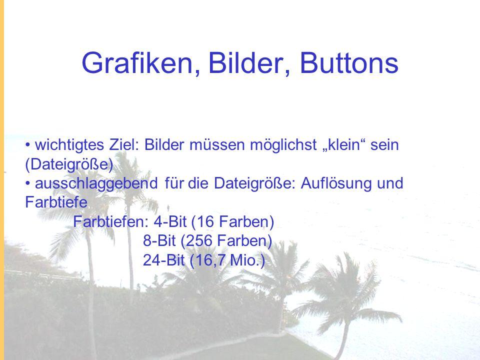 Grafiken, Bilder, Buttons wichtigtes Ziel: Bilder müssen möglichst klein sein (Dateigröße) ausschlaggebend für die Dateigröße: Auflösung und Farbtiefe