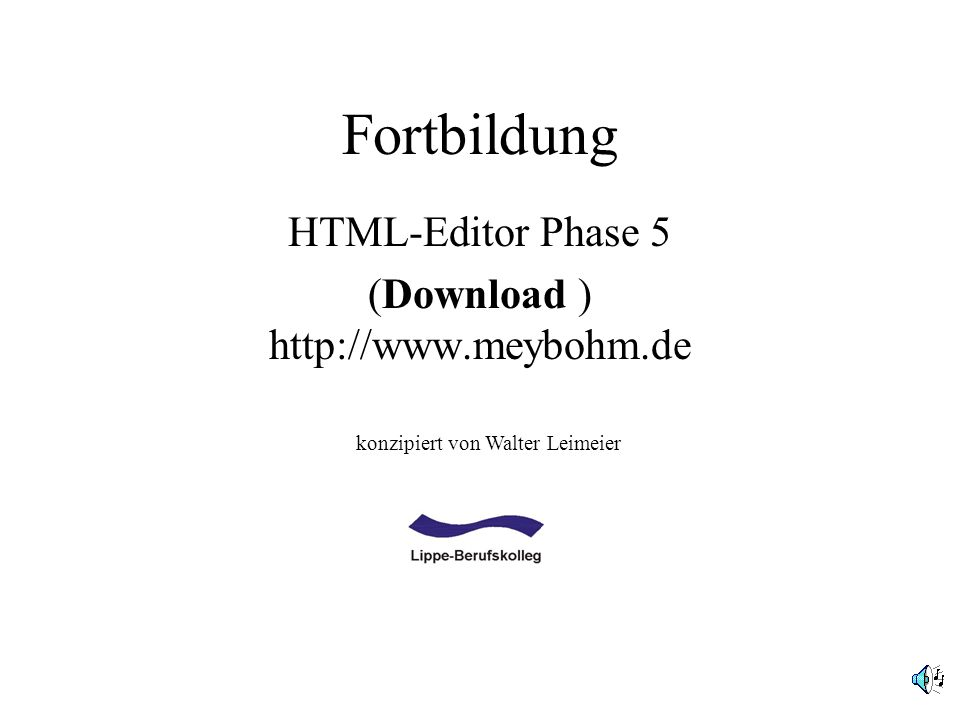 Fortbildung HTML-Editor Phase 5 (Download ) http://www.meybohm.de konzipiert von Walter Leimeier