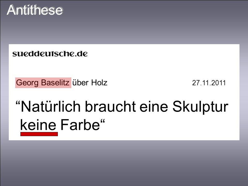 Georg Baselitz über Holz 27.11.2011 Natürlich braucht eine Skulptur keine Farbe Antithese
