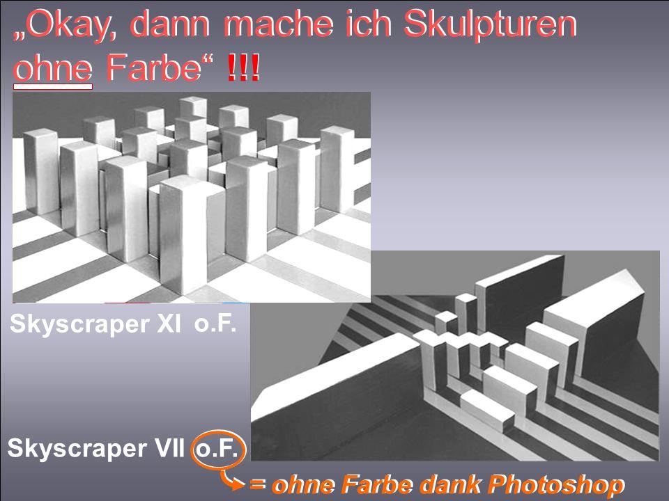 Okay, dann mache ich Skulpturen ohne Farbe !!! Skyscraper VII Skyscraper XI o.F. = ohne Farbe dank Photoshop