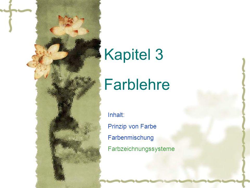 Kapitel 3 Farblehre Inhalt: Prinzip von Farbe Farbenmischung Farbzeichnungssysteme