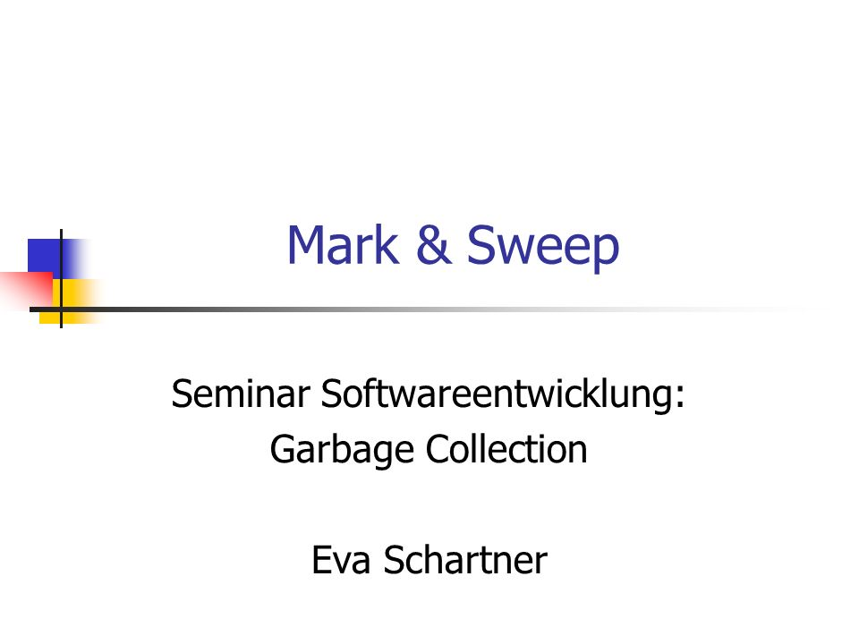 Mark & Sweep Seminar Softwareentwicklung: Garbage Collection Eva Schartner