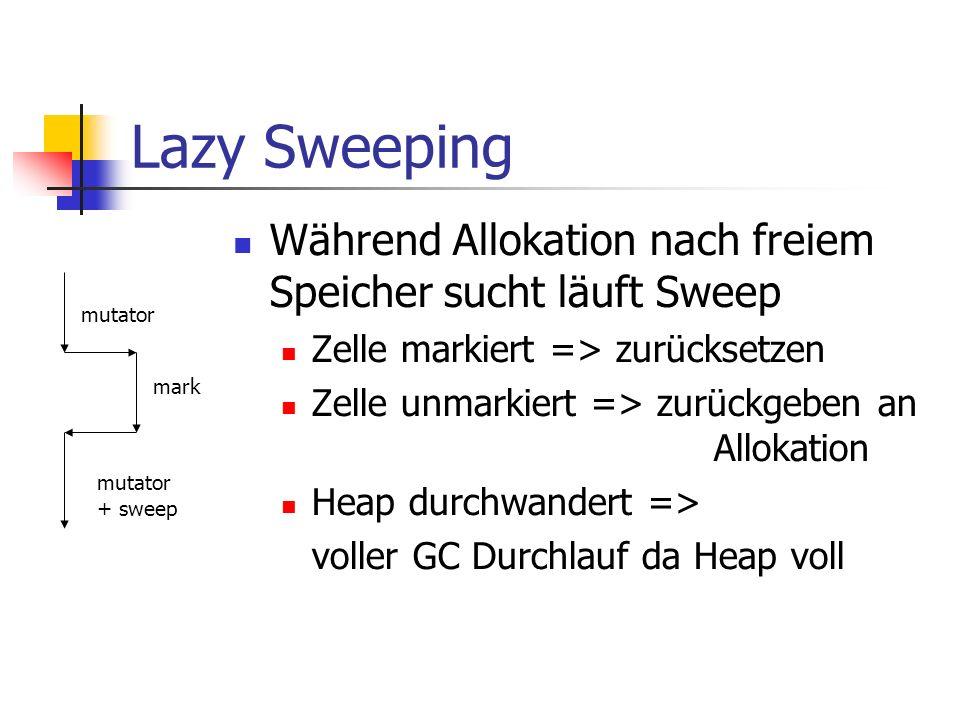 Lazy Sweeping Während Allokation nach freiem Speicher sucht läuft Sweep Zelle markiert => zurücksetzen Zelle unmarkiert => zurückgeben an Allokation Heap durchwandert => voller GC Durchlauf da Heap voll mutator mutator + sweep mark