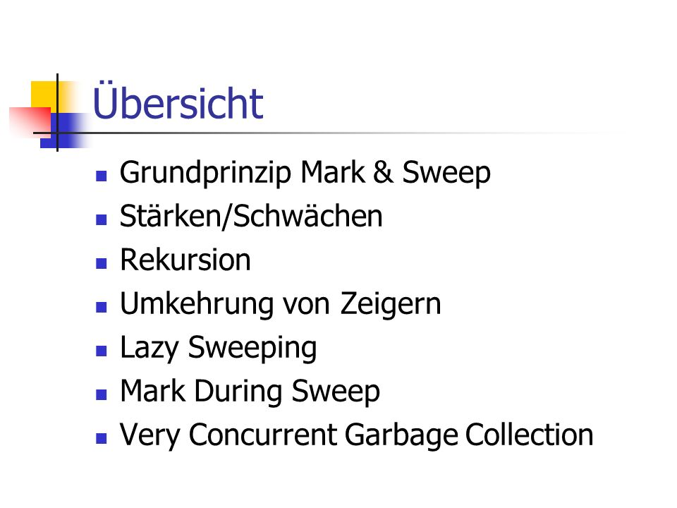 Übersicht Grundprinzip Mark & Sweep Stärken/Schwächen Rekursion Umkehrung von Zeigern Lazy Sweeping Mark During Sweep Very Concurrent Garbage Collection