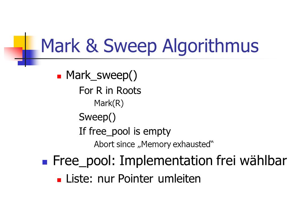 Mark & Sweep Algorithmus Mark_sweep() For R in Roots Mark(R) Sweep() If free_pool is empty Abort since Memory exhausted Free_pool: Implementation frei wählbar Liste: nur Pointer umleiten