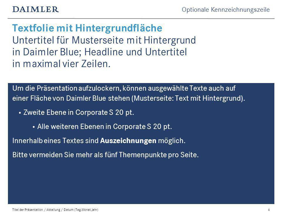 Optionale Kennzeichnungszeile Titel der Präsentation / Abteilung / Datum (Tag.Monat.Jahr)4 Um die Präsentation aufzulockern, können ausgewählte Texte auch auf einer Fläche von Daimler Blue stehen (Musterseite: Text mit Hintergrund).