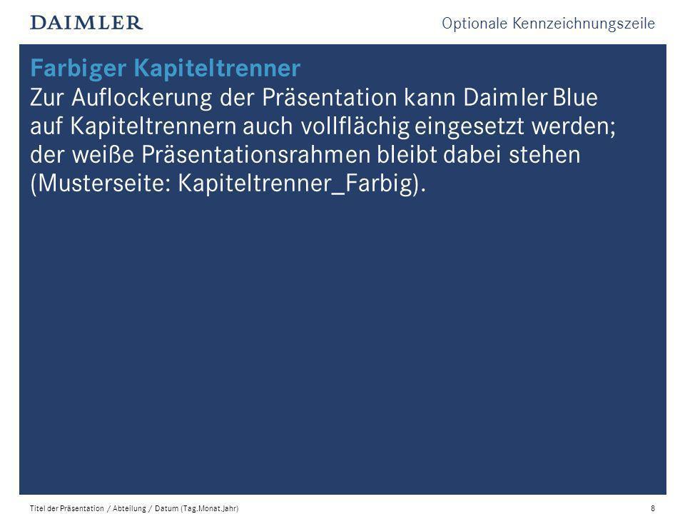 Optionale Kennzeichnungszeile Titel der Präsentation / Abteilung / Datum (Tag.Monat.Jahr)8 Farbiger Kapiteltrenner Zur Auflockerung der Präsentation kann Daimler Blue auf Kapiteltrennern auch vollflächig eingesetzt werden; der weiße Präsentationsrahmen bleibt dabei stehen (Musterseite: Kapiteltrenner_Farbig).
