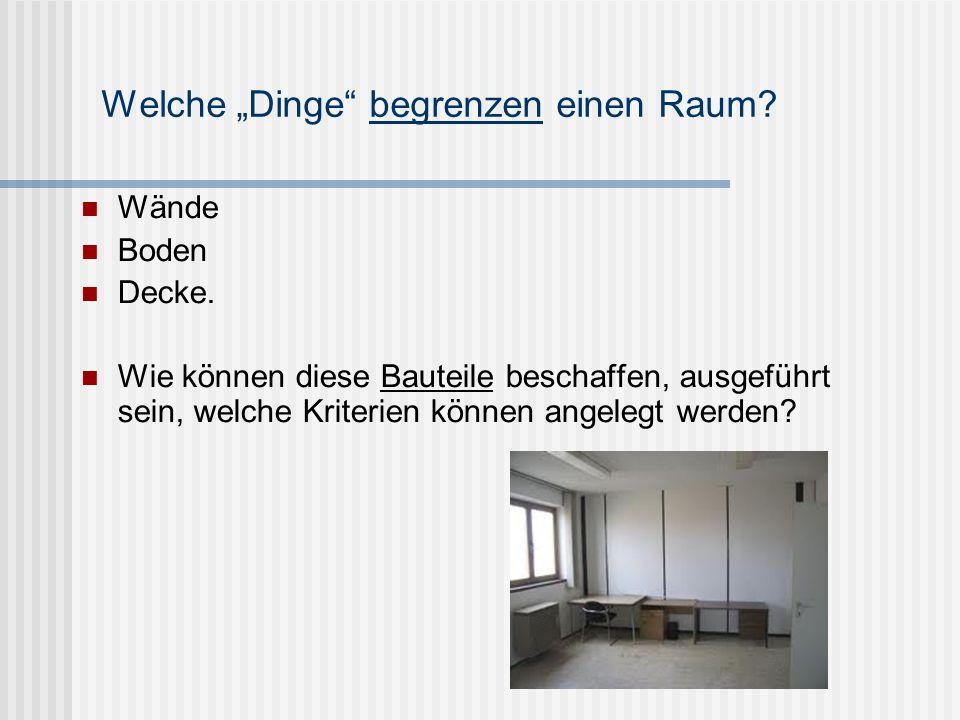 Welche Dinge begrenzen einen Raum? Wände Boden Decke. Wie können diese Bauteile beschaffen, ausgeführt sein, welche Kriterien können angelegt werden?