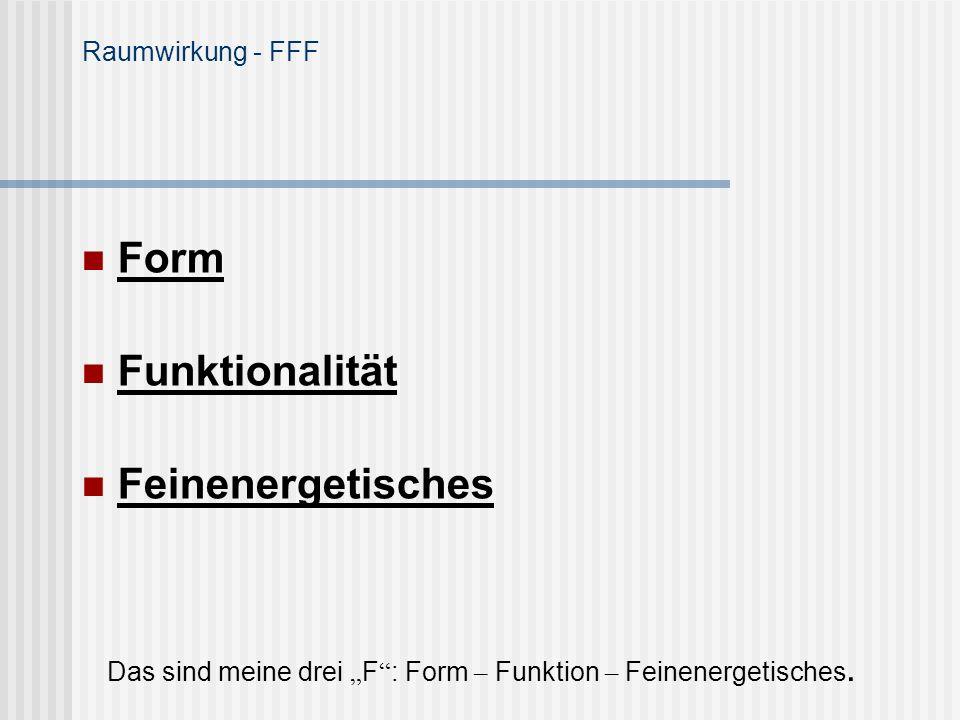 Raumwirkung - FFF Form Funktionalität Feinenergetisches Das sind meine drei F : Form – Funktion – Feinenergetisches.