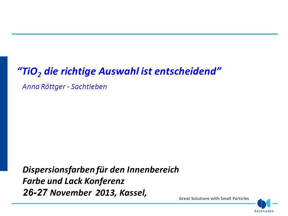TiO 2 die richtige Auswahl ist entscheidend Anna Röttger - Sachtleben Dispersionsfarben für den Innenbereich Farbe und Lack Konferenz 26-27 November 2