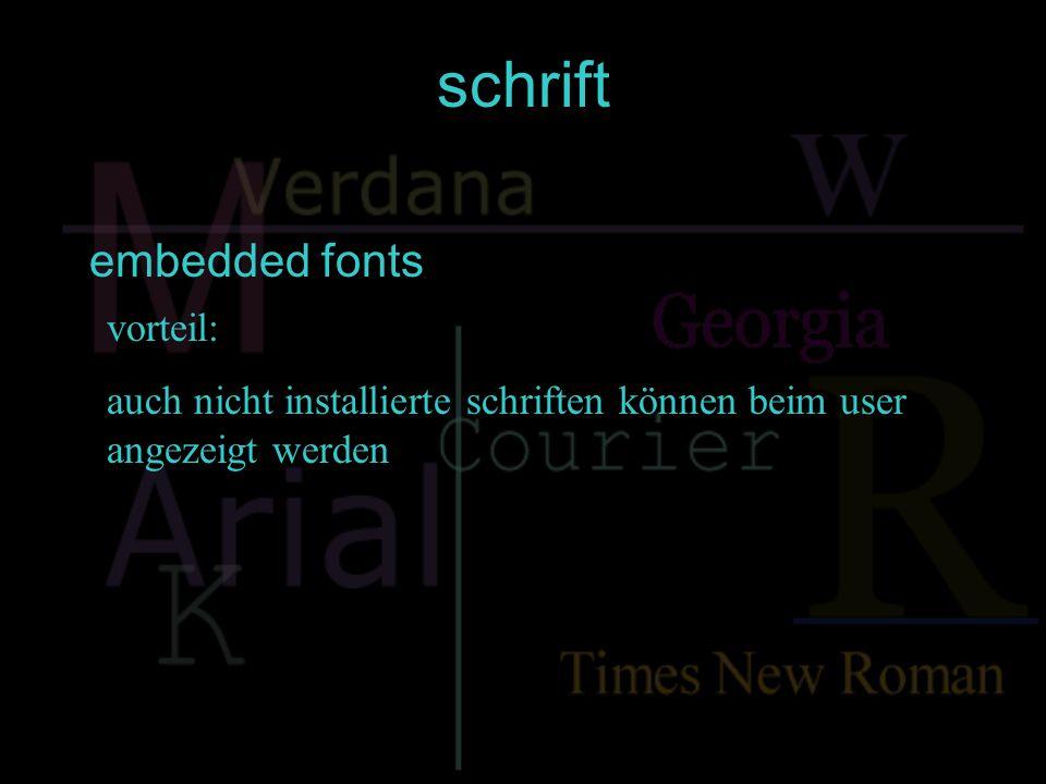 schriften nachteile: -nicht alle schriften eignen sich technisch zum einbetten -viele schriftarten werden bei einer 72-dpi- darstellung schwer lesbar -unter umständen klappen beim user popupfenster auf -embeddingprogramme sind kommerziell, ausnahme weft embedded fonts