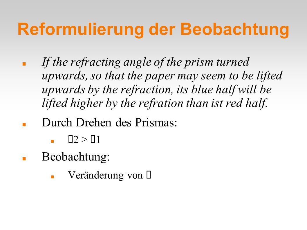 Reformulierung der Beobachtung If the refracting angle of the prism turned upwards, so that the paper may seem to be lifted upwards by the refraction,