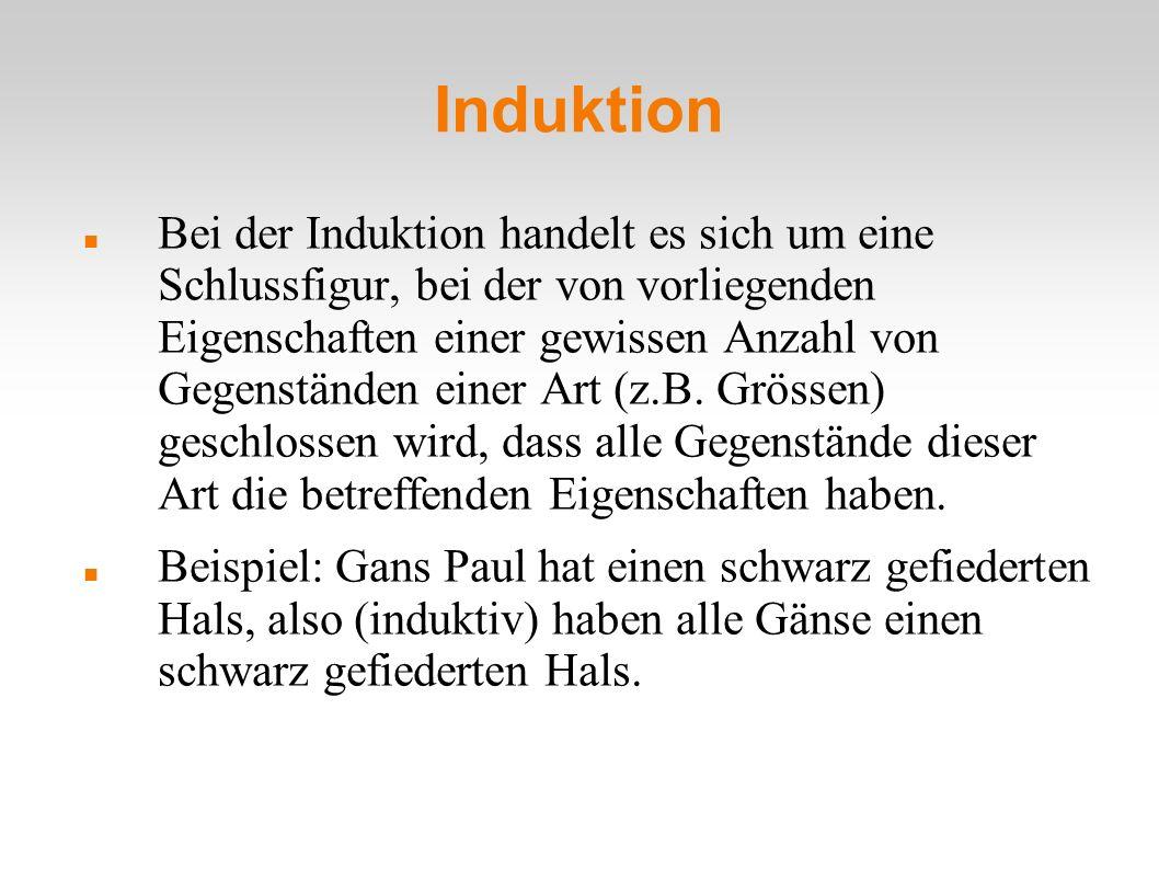 Induktion Bei der Induktion handelt es sich um eine Schlussfigur, bei der von vorliegenden Eigenschaften einer gewissen Anzahl von Gegenständen einer