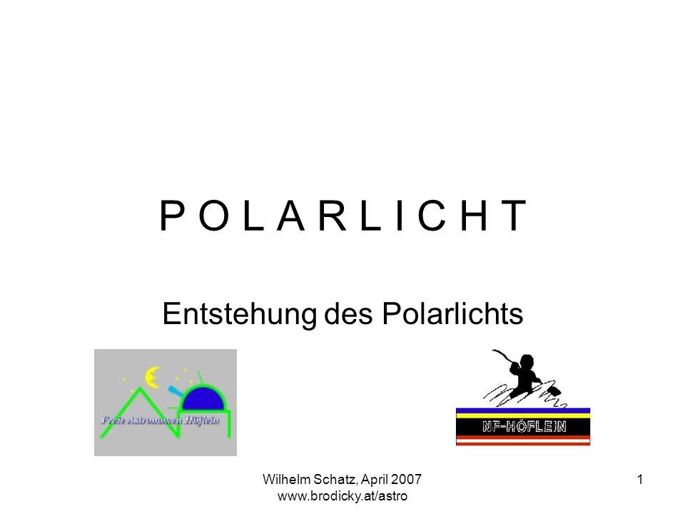 Wilhelm Schatz, April 2007 www.brodicky.at/astro 1 P O L A R L I C H T Entstehung des Polarlichts