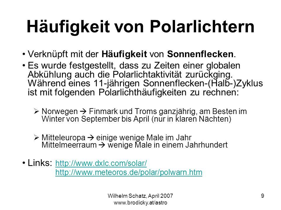 Wilhelm Schatz, April 2007 www.brodicky.at/astro 9 Häufigkeit von Polarlichtern Verknüpft mit der Häufigkeit von Sonnenflecken. Es wurde festgestellt,