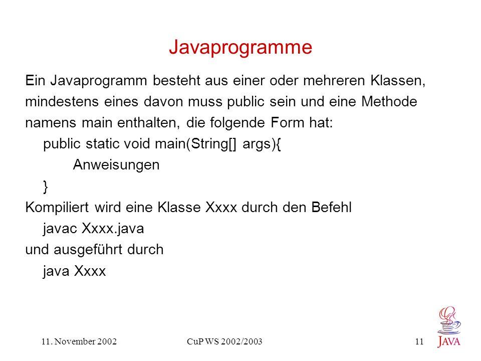 11. November 2002 CuP WS 2002/2003 11 Javaprogramme Ein Javaprogramm besteht aus einer oder mehreren Klassen, mindestens eines davon muss public sein