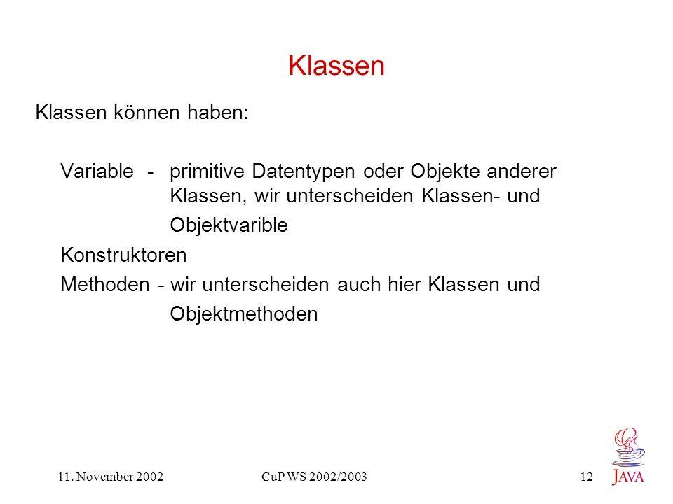 11. November 2002 CuP WS 2002/2003 12 Klassen Klassen können haben: Variable - primitive Datentypen oder Objekte anderer Klassen, wir unterscheiden Kl